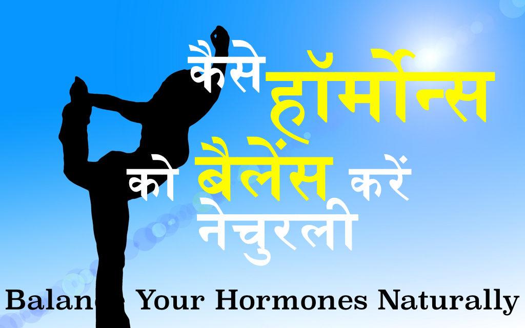 नैचुरल ढंग से हार्मोन्स का संतुलन बनाएँ : Balance Your Hormones Naturally